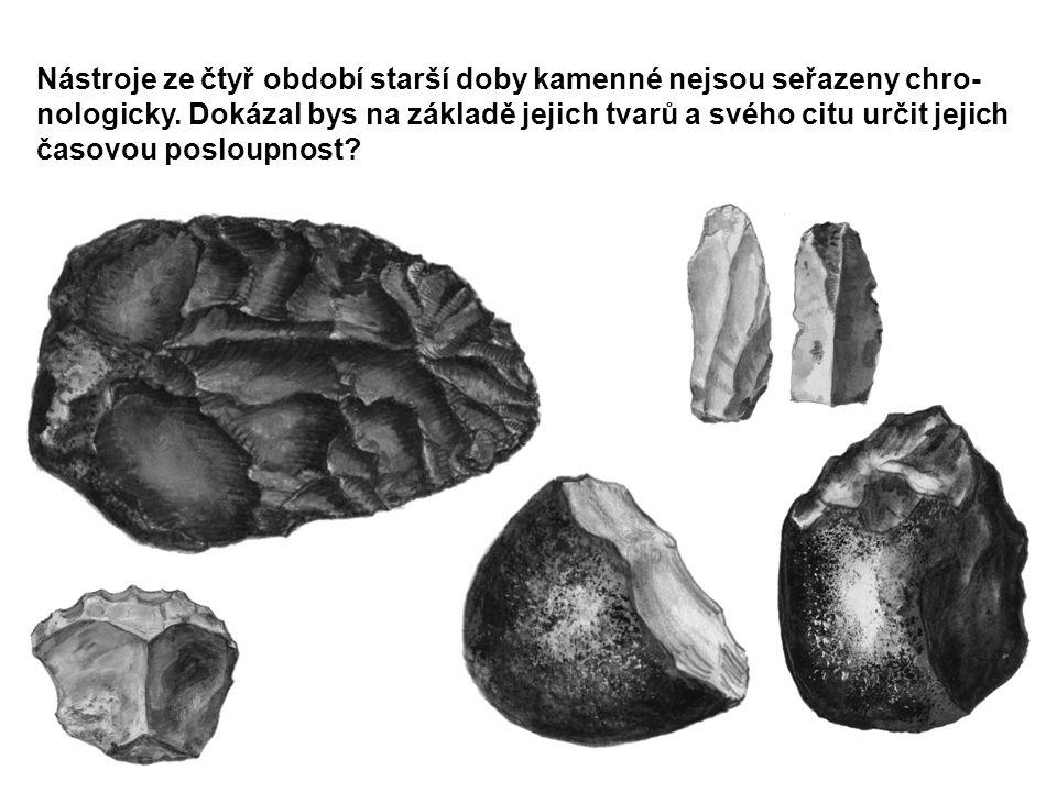 Nástroje ze čtyř období starší doby kamenné nejsou seřazeny chro- nologicky. Dokázal bys na základě jejich tvarů a svého citu určit jejich časovou pos