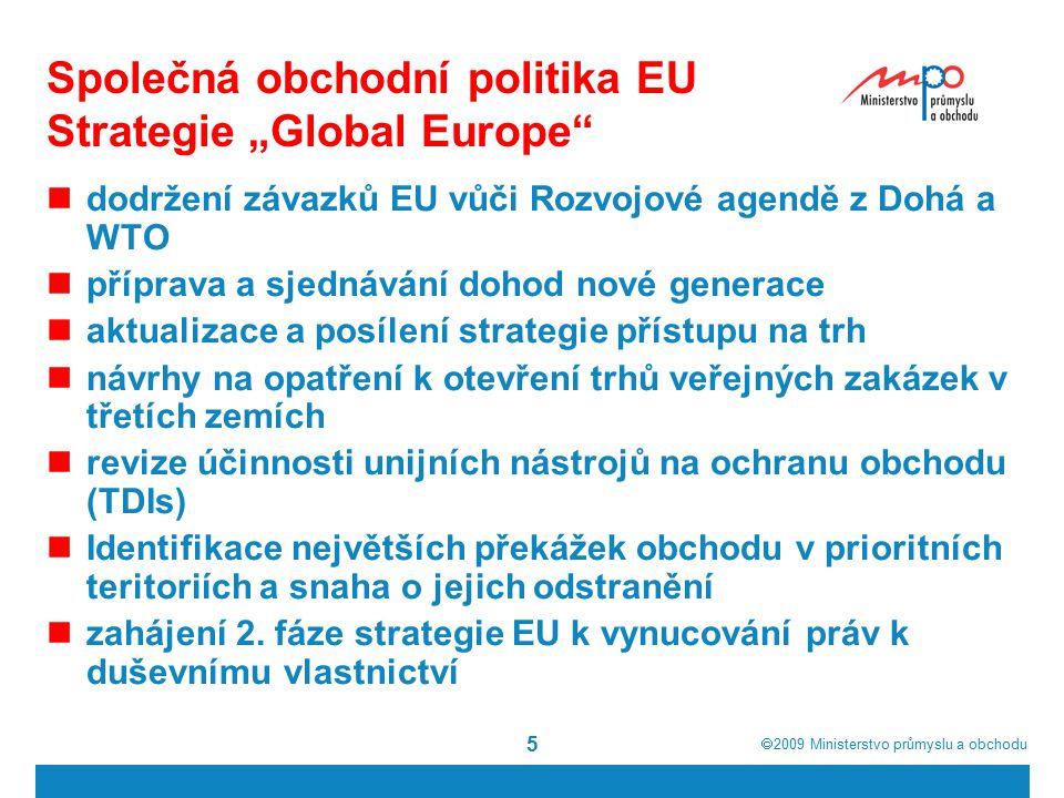 """ 2009  Ministerstvo průmyslu a obchodu 5 Společná obchodní politika EU Strategie """"Global Europe dodržení závazků EU vůči Rozvojové agendě z Dohá a WTO příprava a sjednávání dohod nové generace aktualizace a posílení strategie přístupu na trh návrhy na opatření k otevření trhů veřejných zakázek v třetích zemích revize účinnosti unijních nástrojů na ochranu obchodu (TDIs) Identifikace největších překážek obchodu v prioritních teritoriích a snaha o jejich odstranění zahájení 2."""