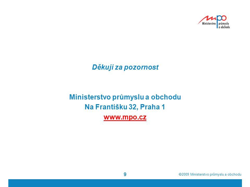  2009  Ministerstvo průmyslu a obchodu 9 Děkuji za pozornost Ministerstvo průmyslu a obchodu Na Františku 32, Praha 1 www.mpo.cz
