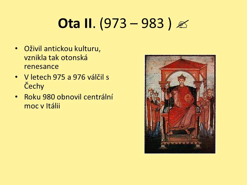 Ota II. (973 – 983 )  Oživil antickou kulturu, vznikla tak otonská renesance V letech 975 a 976 válčil s Čechy Roku 980 obnovil centrální moc v Itáli