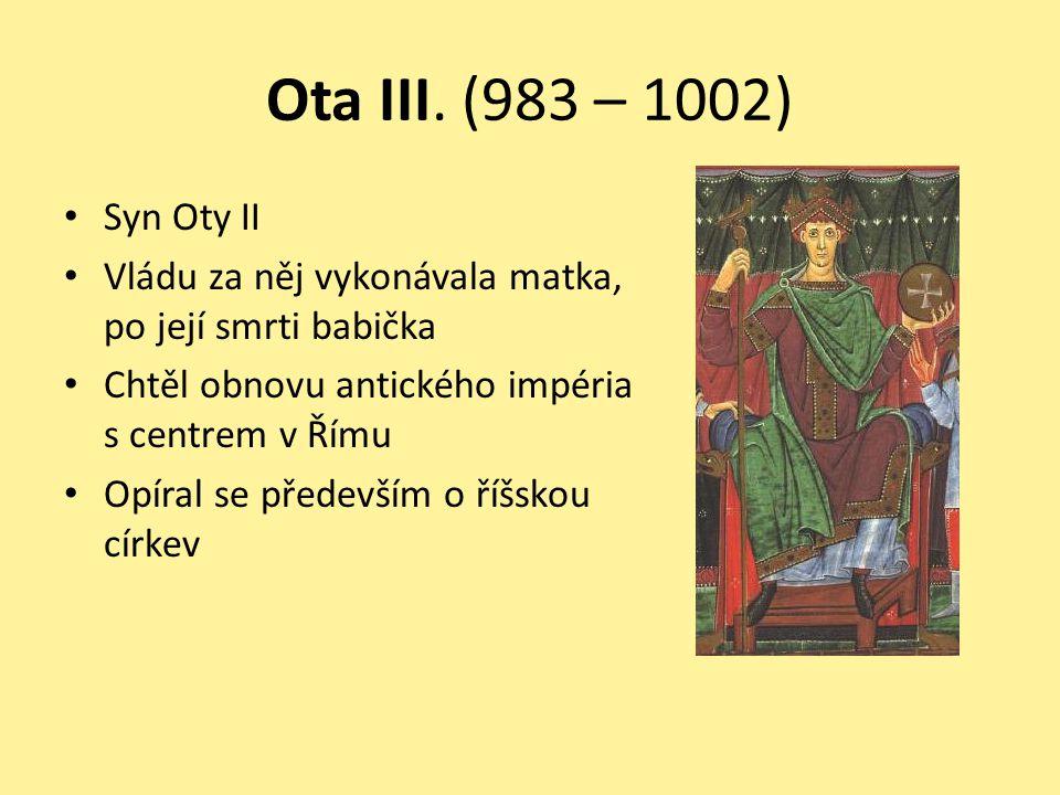 Ota III. (983 – 1002) Syn Oty II Vládu za něj vykonávala matka, po její smrti babička Chtěl obnovu antického impéria s centrem v Římu Opíral se předev