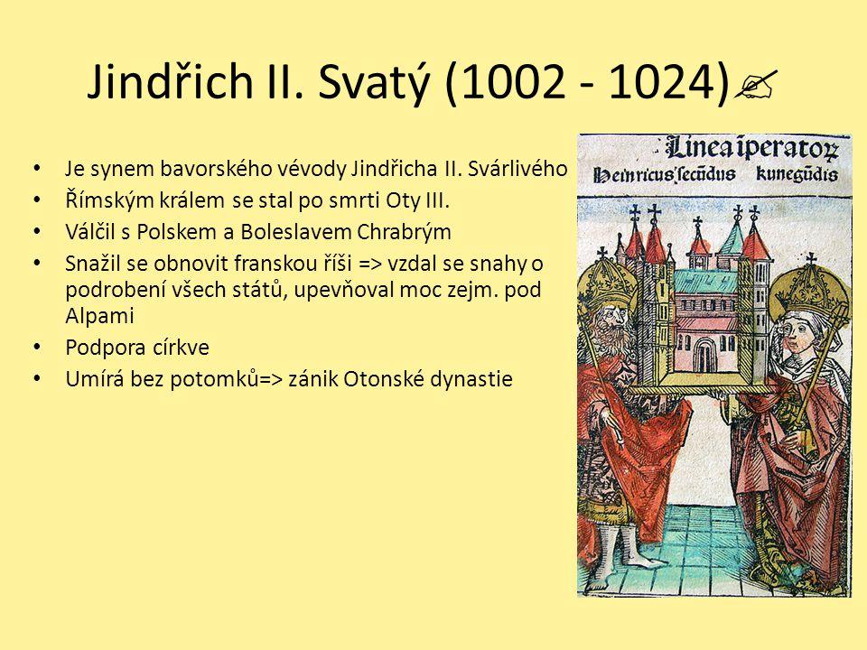Jindřich II. Svatý (1002 - 1024)  Je synem bavorského vévody Jindřicha II. Svárlivého Římským králem se stal po smrti Oty III. Válčil s Polskem a Bol