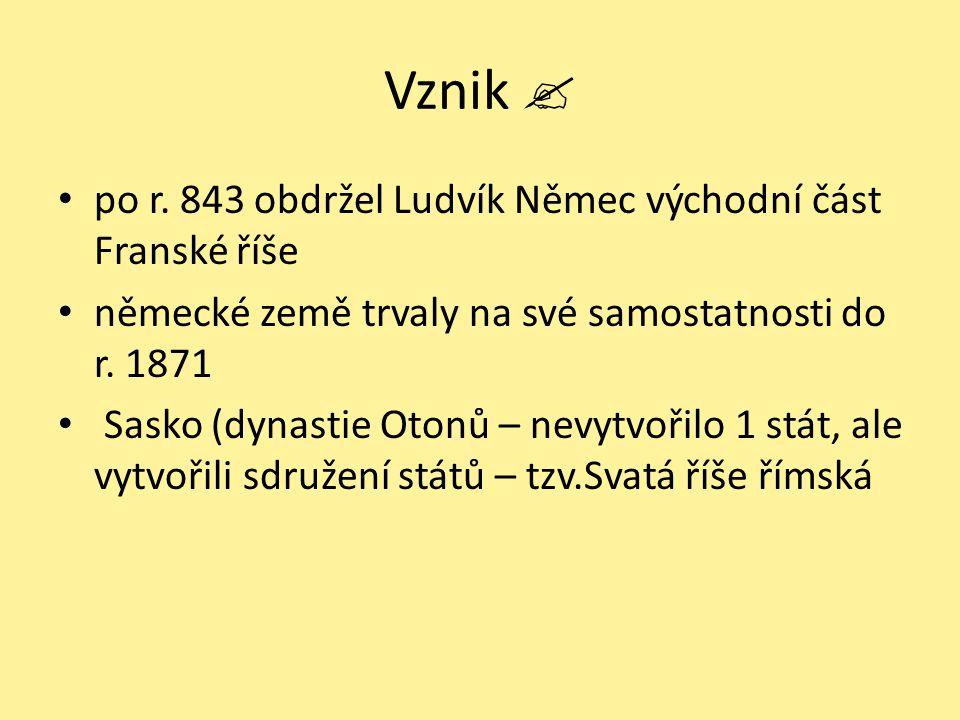 Vznik  po r. 843 obdržel Ludvík Němec východní část Franské říše německé země trvaly na své samostatnosti do r. 1871 Sasko (dynastie Otonů – nevytvoř