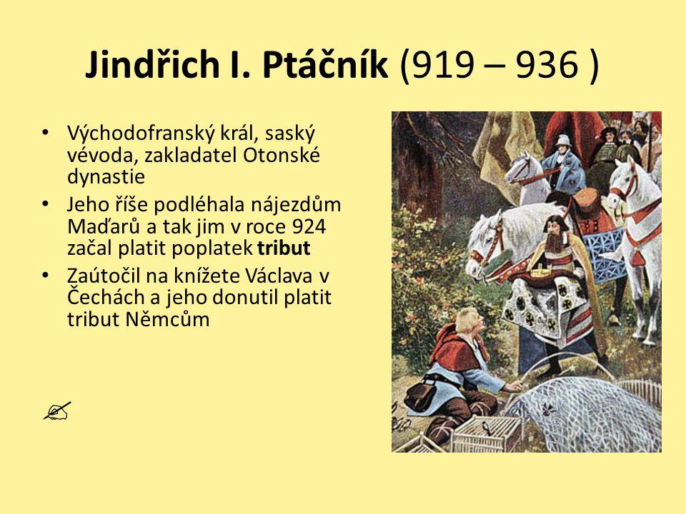 Jindřich I. Ptáčník (919 – 936 ) Východofranský král, saský vévoda, zakladatel Otonské dynastie Jeho říše podléhala nájezdům Maďarů a tak jim v roce 9
