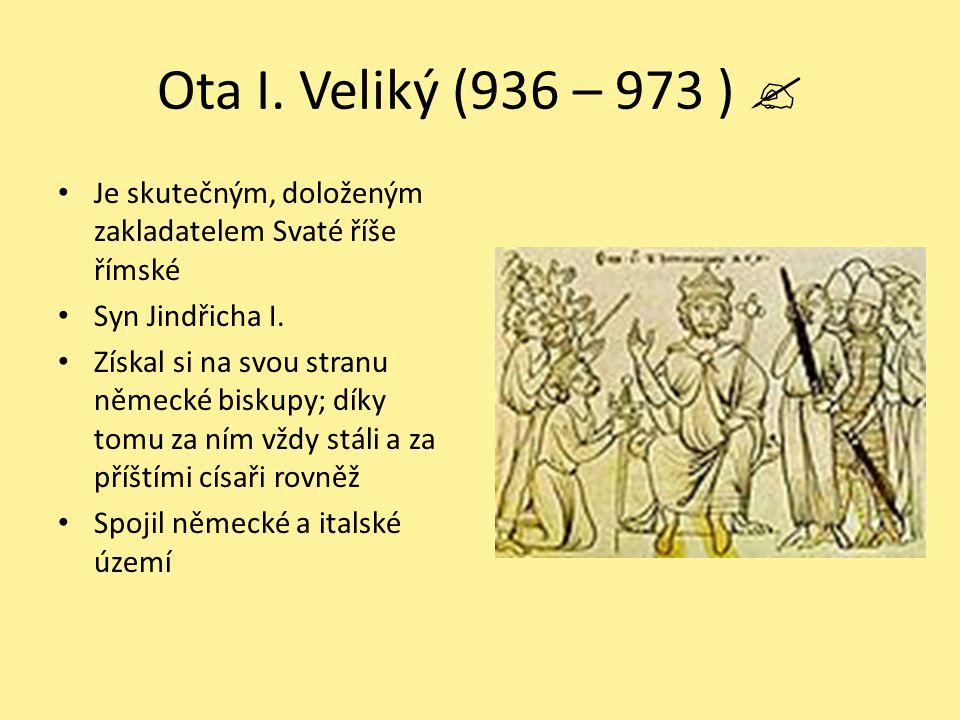 Ota I. Veliký (936 – 973 )  Je skutečným, doloženým zakladatelem Svaté říše římské Syn Jindřicha I. Získal si na svou stranu německé biskupy; díky to