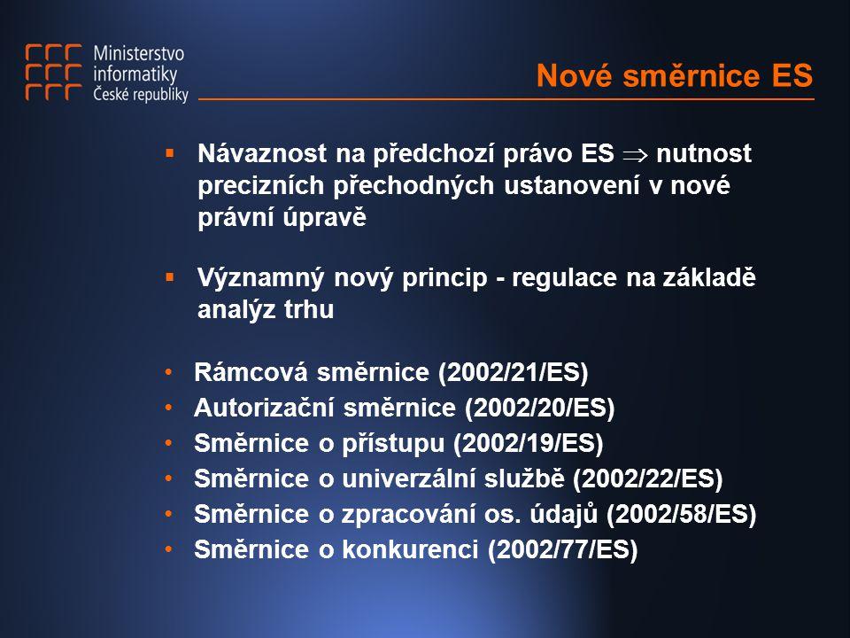 Nové směrnice ES  Návaznost na předchozí právo ES  nutnost precizních přechodných ustanovení v nové právní úpravě  Významný nový princip - regulace na základě analýz trhu Rámcová směrnice (2002/21/ES) Autorizační směrnice (2002/20/ES) Směrnice o přístupu (2002/19/ES) Směrnice o univerzální službě (2002/22/ES) Směrnice o zpracování os.