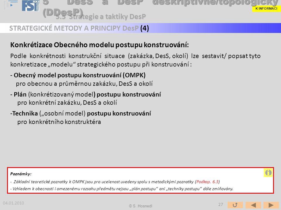 """Konkrétizace Obecného modelu postupu konstruování: Podle konkrétnosti konstrukční situace (zakázka, DesS, okolí) lze sestavit/ popsat tyto konkretizace """"modelu strategického postupu při konstruování : - Obecný model postupu konstruování (OMPK) pro obecnou a průměrnou zakázku, DesS a okolí - Plán (konkrétizovaný model) postupu konstruování pro konkrétní zakázku, DesS a okolí -Technika (""""osobní model) postupu konstruování pro konkrétního konstruktéra Poznámky: - Základní teoretické poznatky k OMPK jsou pro ucelenost uvedeny spolu s metodickými poznatky (Podkap."""