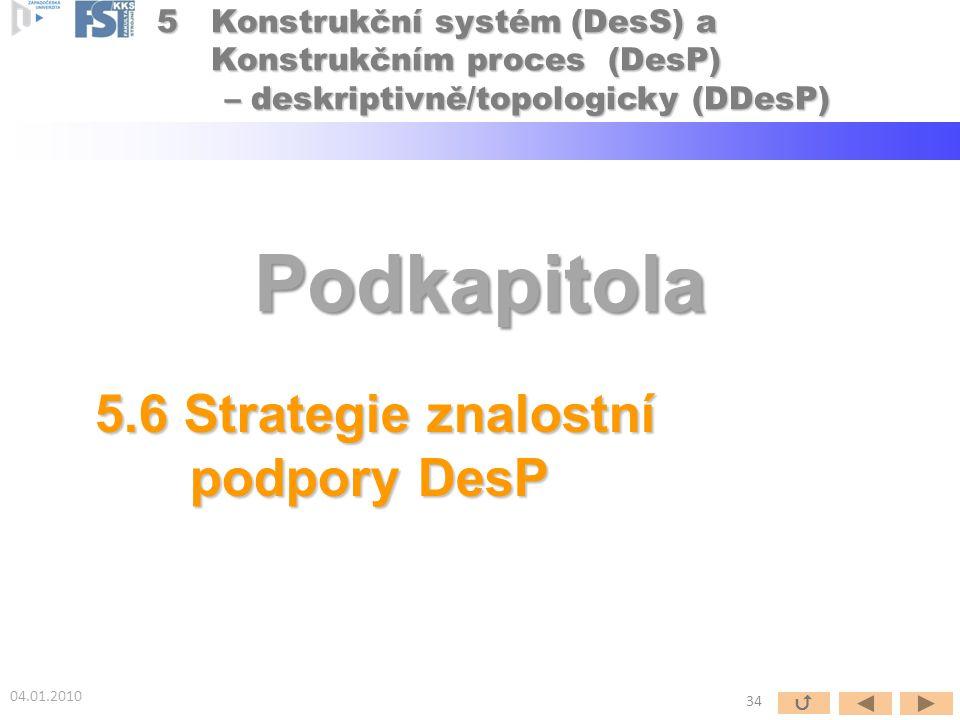 Podkapitola 5.6 Strategie znalostní podpory DesP 04.01.2010 34  5Konstrukční systém (DesS) a Konstrukčním proces (DesP) – deskriptivně/topologicky (D