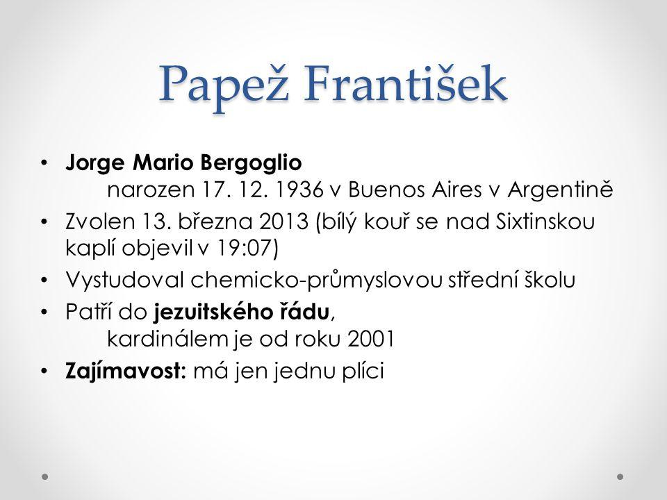 Papež František Jorge Mario Bergoglio narozen 17. 12. 1936 v Buenos Aires v Argentině Zvolen 13. března 2013 (bílý kouř se nad Sixtinskou kaplí objevi