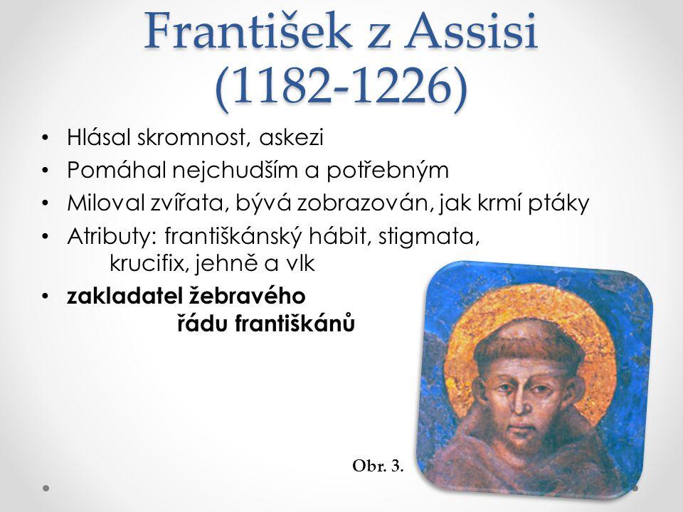 František z Assisi (1182-1226) Hlásal skromnost, askezi Pomáhal nejchudším a potřebným Miloval zvířata, bývá zobrazován, jak krmí ptáky Atributy: františkánský hábit, stigmata, krucifix, jehně a vlk zakladatel žebravého řádu františkánů Obr.