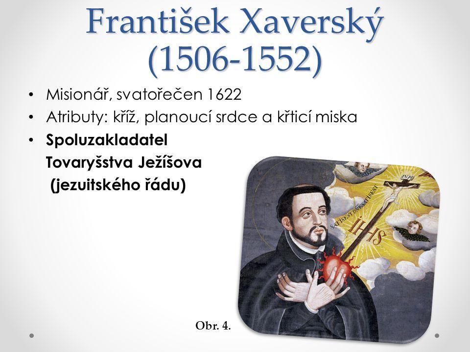 František Xaverský (1506-1552) Misionář, svatořečen 1622 Atributy: kříž, planoucí srdce a křticí miska Spoluzakladatel Tovaryšstva Ježíšova (jezuitského řádu) Obr.