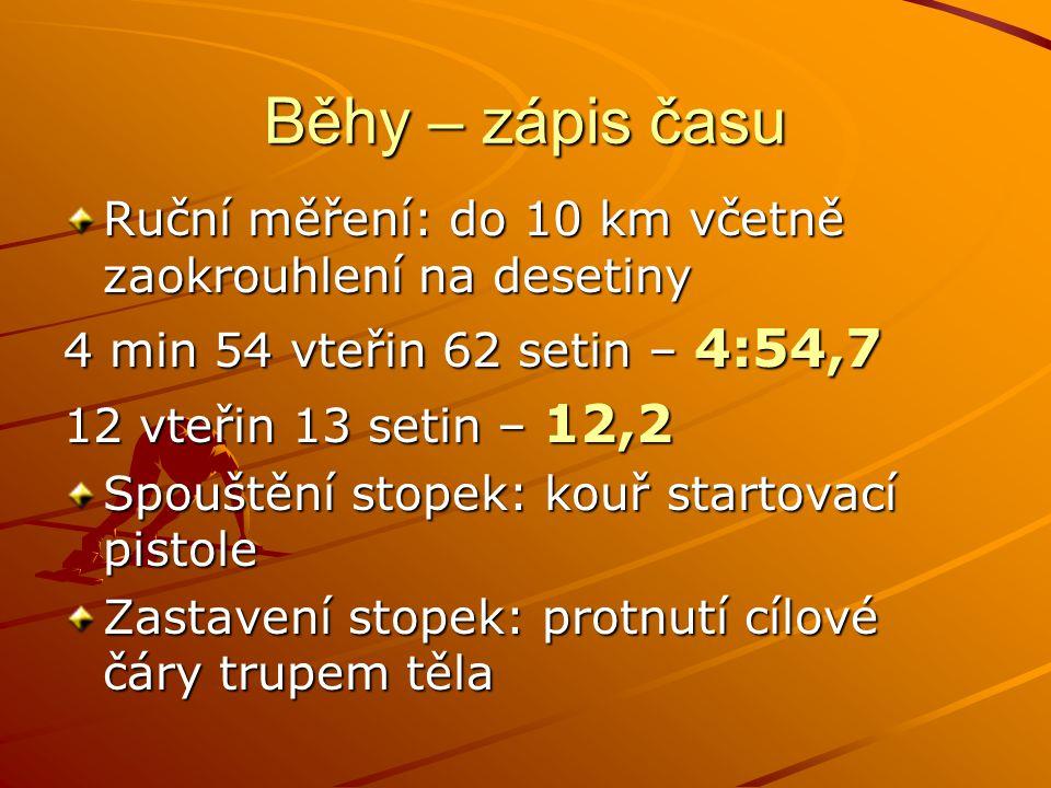 Běhy – zápis času Ruční měření: do 10 km včetně zaokrouhlení na desetiny 4 min 54 vteřin 62 setin – 4:54,7 12 vteřin 13 setin – 12,2 Spouštění stopek: kouř startovací pistole Zastavení stopek: protnutí cílové čáry trupem těla