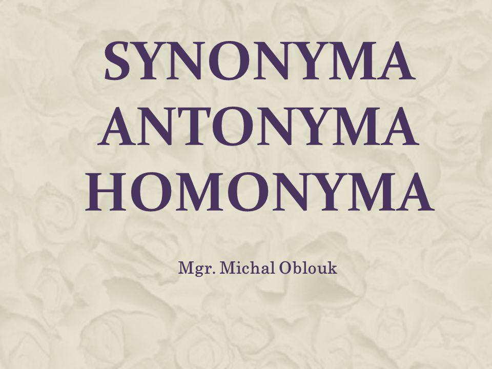 SYNONYMA ANTONYMA HOMONYMA Mgr. Michal Oblouk