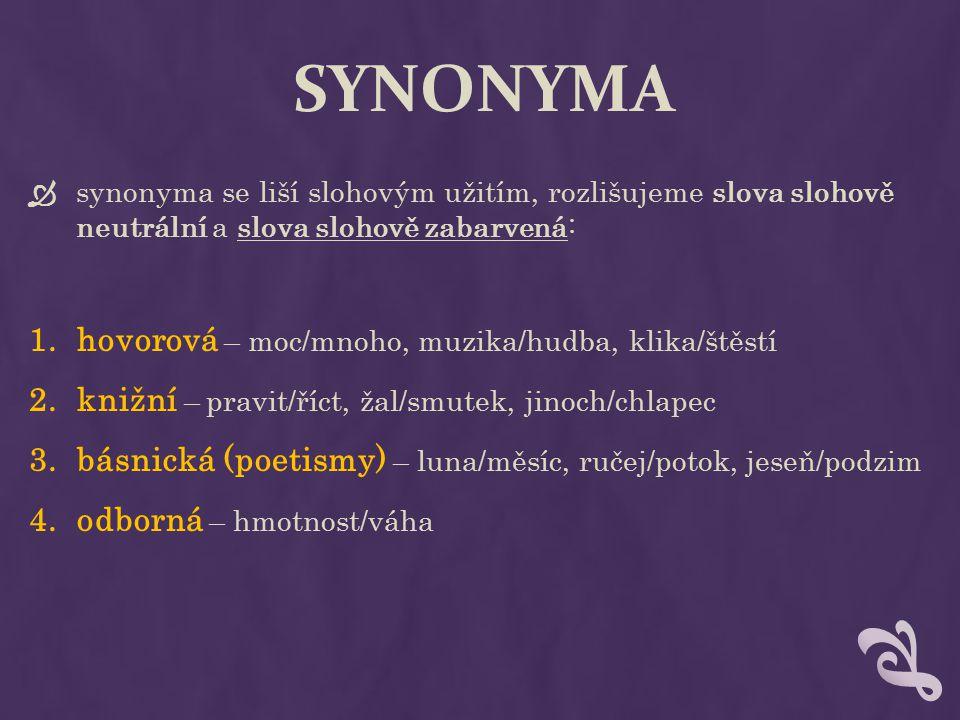 SYNONYMA  synonyma se liší slohovým užitím, rozlišujeme slova slohově neutrální a slova slohově zabarvená: 1.hovorová – moc/mnoho, muzika/hudba, klik