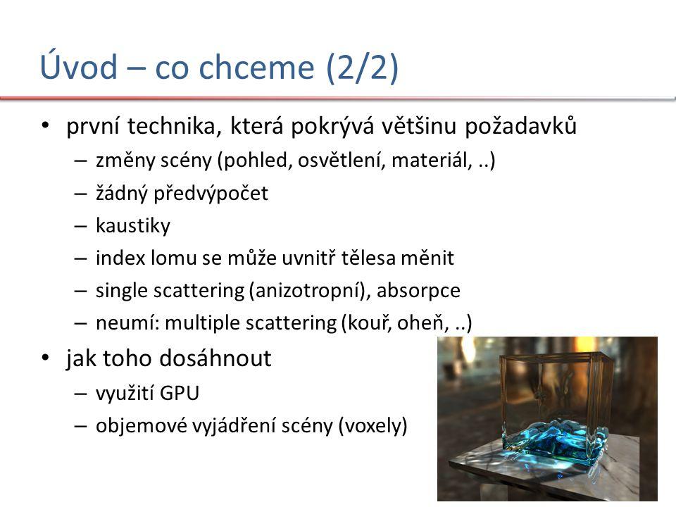 Úvod – co chceme (2/2) první technika, která pokrývá většinu požadavků – změny scény (pohled, osvětlení, materiál,..) – žádný předvýpočet – kaustiky – index lomu se může uvnitř tělesa měnit – single scattering (anizotropní), absorpce – neumí: multiple scattering (kouř, oheň,..) jak toho dosáhnout – využití GPU – objemové vyjádření scény (voxely)