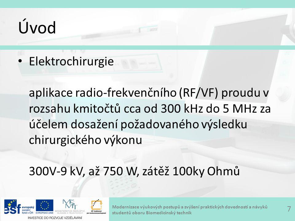 Modernizace výukových postupů a zvýšení praktických dovedností a návyků studentů oboru Biomedicínský technik Úvod Elektrochirurgie aplikace radio-frekvenčního (RF/VF) proudu v rozsahu kmitočtů cca od 300 kHz do 5 MHz za účelem dosažení požadovaného výsledku chirurgického výkonu 300V-9 kV, až 750 W, zátěž 100ky Ohmů 7