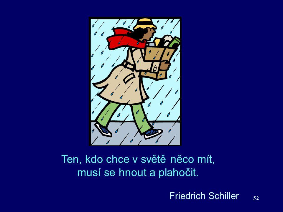 52 Friedrich Schiller Ten, kdo chce v světě něco mít, musí se hnout a plahočit.