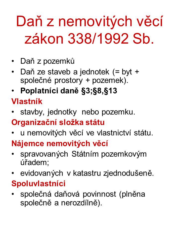 Daň z nemovitých věcí zákon 338/1992 Sb. Daň z pozemků Daň ze staveb a jednotek (= byt + společné prostory + pozemek). Poplatníci daně §3;§8,§13 Vlast