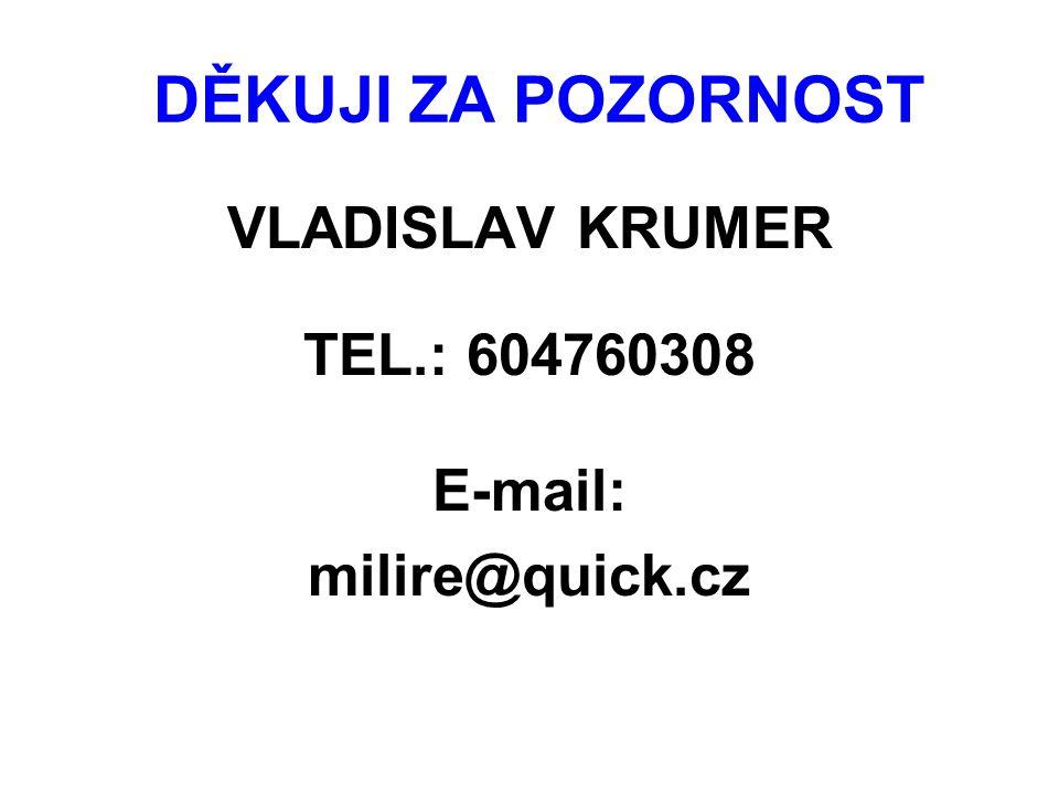 DĚKUJI ZA POZORNOST VLADISLAV KRUMER TEL.: 604760308 E-mail: milire@quick.cz