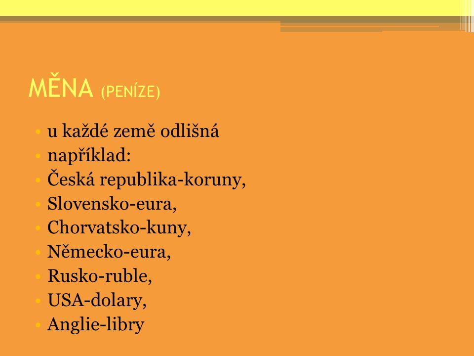 MĚNA (PENÍZE) u každé země odlišná například: Česká republika-koruny, Slovensko-eura, Chorvatsko-kuny, Německo-eura, Rusko-ruble, USA-dolary, Anglie-l