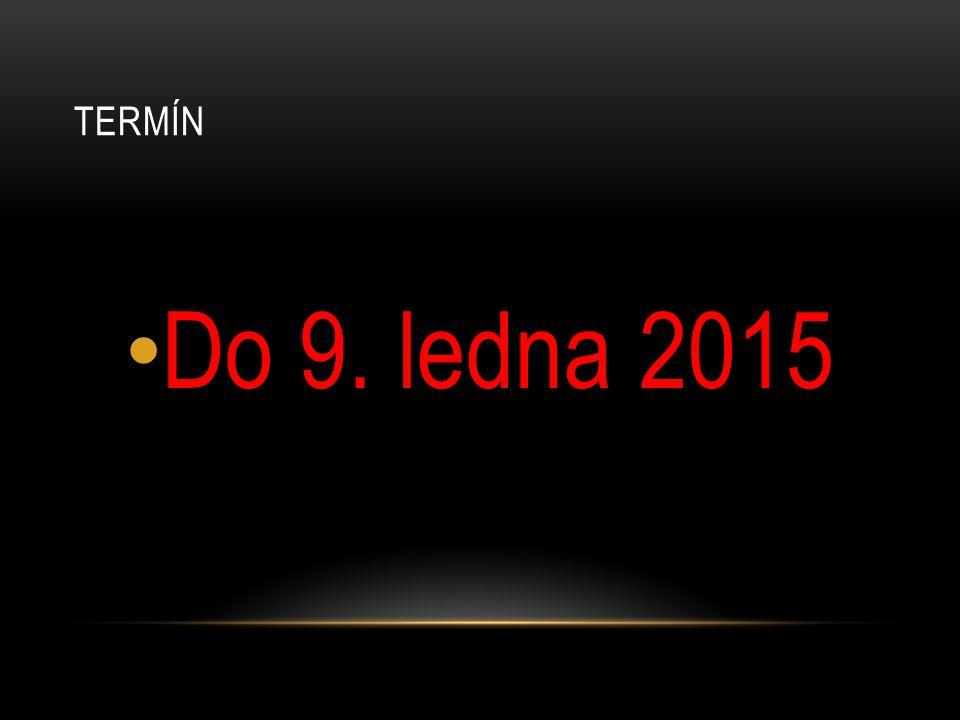 TERMÍN Do 9. ledna 2015