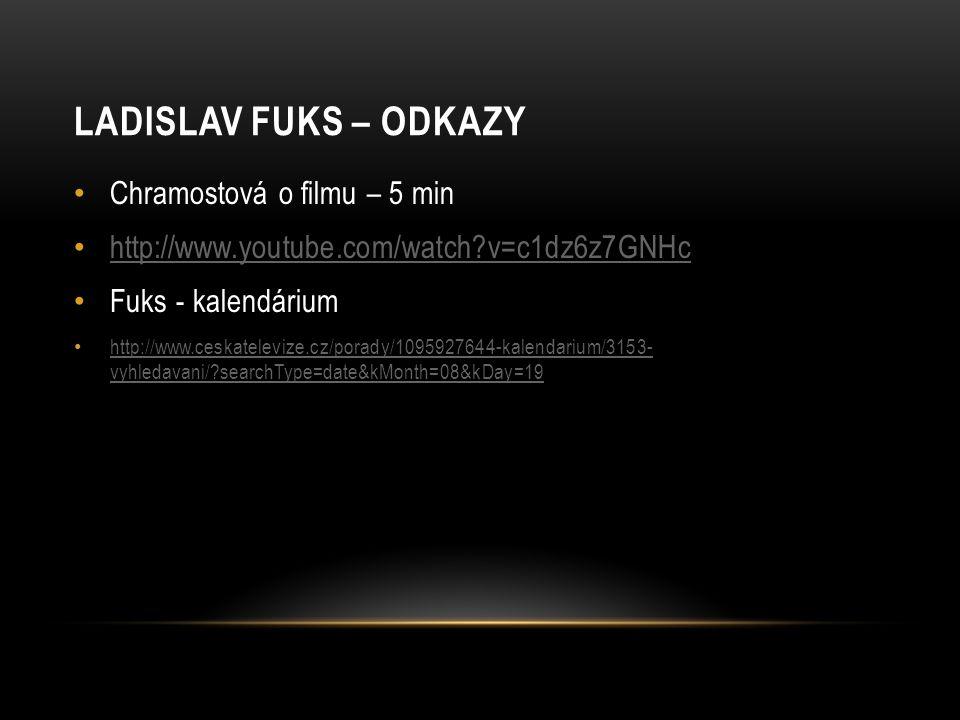 LADISLAV FUKS – ODKAZY Chramostová o filmu – 5 min http://www.youtube.com/watch?v=c1dz6z7GNHc Fuks - kalendárium http://www.ceskatelevize.cz/porady/10
