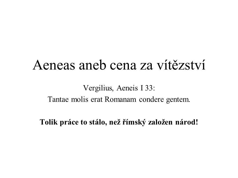 Aeneas aneb cena za vítězství Vergilius, Aeneis I 33: Tantae molis erat Romanam condere gentem. Tolik práce to stálo, než římský založen národ!