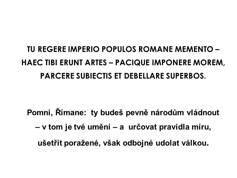 TU REGERE IMPERIO POPULOS ROMANE MEMENTO – HAEC TIBI ERUNT ARTES – PACIQUE IMPONERE MOREM, PARCERE SUBIECTIS ET DEBELLARE SUPERBOS. Pomni, Římane: ty