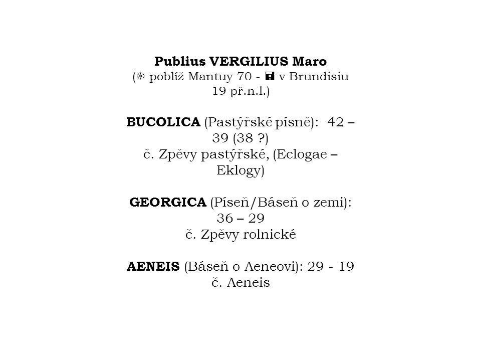 Publius VERGILIUS Maro (  poblíž Mantuy 70 -  v Brundisiu 19 př.n.l.) BUCOLICA (Pastýřské písně): 42 – 39 (38 ?) č. Zpěvy pastýřské, (Eclogae – Eklo