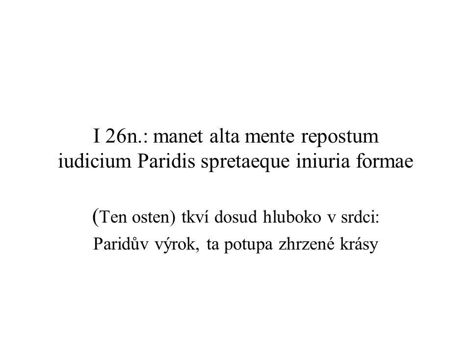 I 26n.: manet alta mente repostum iudicium Paridis spretaeque iniuria formae ( Ten osten) tkví dosud hluboko v srdci: Paridův výrok, ta potupa zhrzené