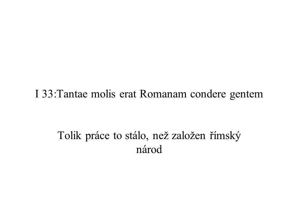 I 33:Tantae molis erat Romanam condere gentem Tolik práce to stálo, než založen římský národ