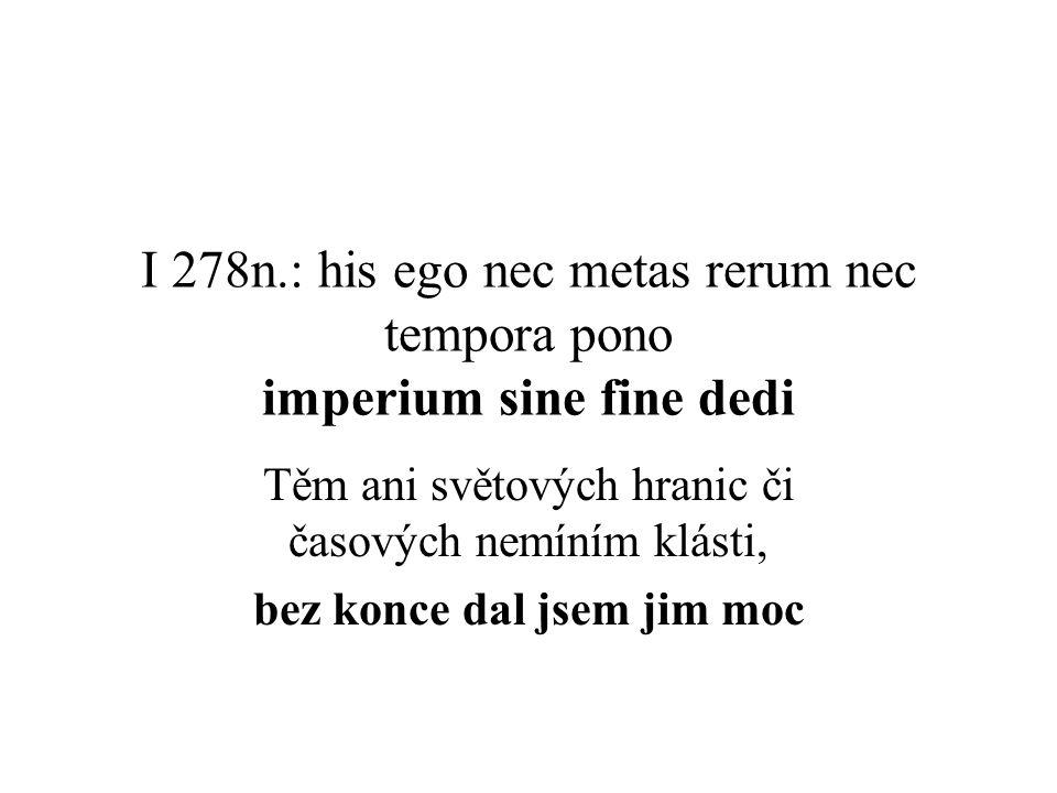 I 278n.: his ego nec metas rerum nec tempora pono imperium sine fine dedi Těm ani světových hranic či časových nemíním klásti, bez konce dal jsem jim