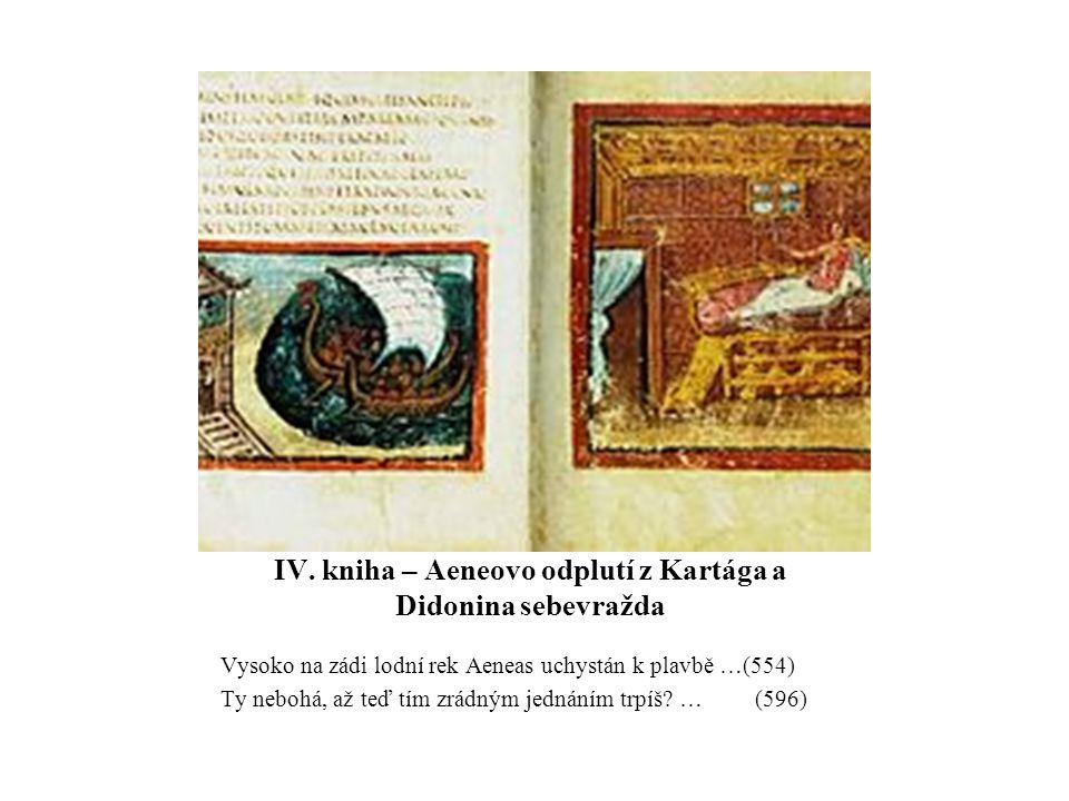IV. kniha – Aeneovo odplutí z Kartága a Didonina sebevražda Vysoko na zádi lodní rek Aeneas uchystán k plavbě …(554) Ty nebohá, až teď tím zrádným jed