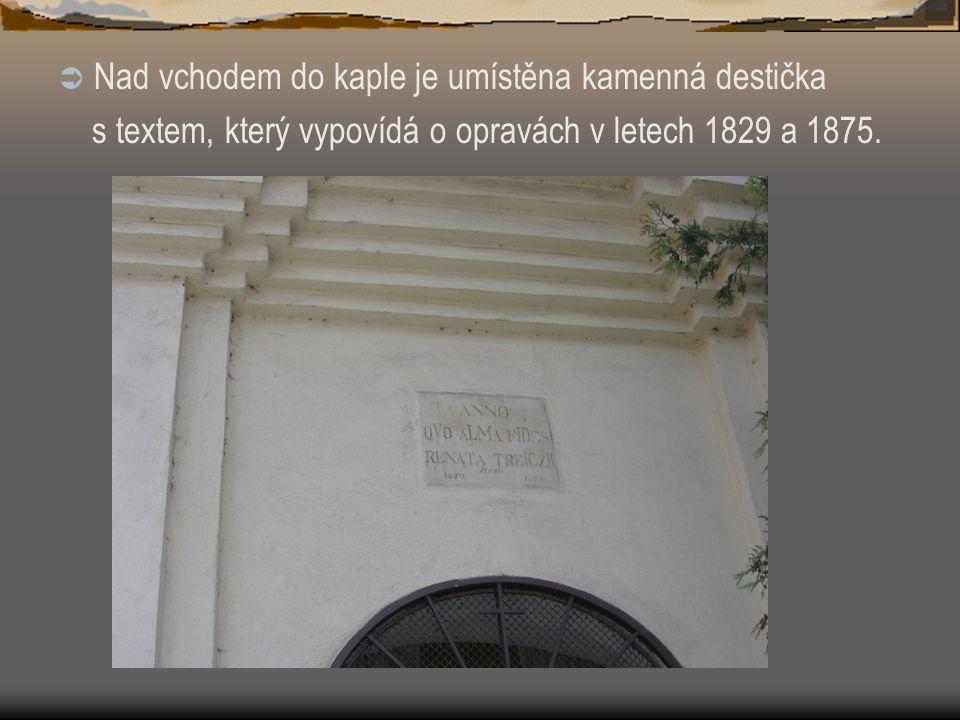  Nad vchodem do kaple je umístěna kamenná destička s textem, který vypovídá o opravách v letech 1829 a 1875.