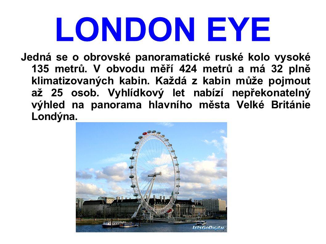 LONDON EYE Jedná se o obrovské panoramatické ruské kolo vysoké 135 metrů. V obvodu měří 424 metrů a má 32 plně klimatizovaných kabin. Každá z kabin mů