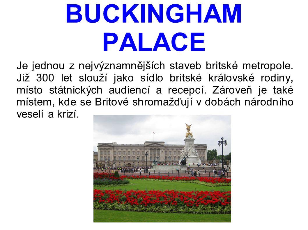 BUCKINGHAM PALACE Je jednou z nejvýznamnějších staveb britské metropole. Již 300 let slouží jako sídlo britské královské rodiny, místo státnických aud