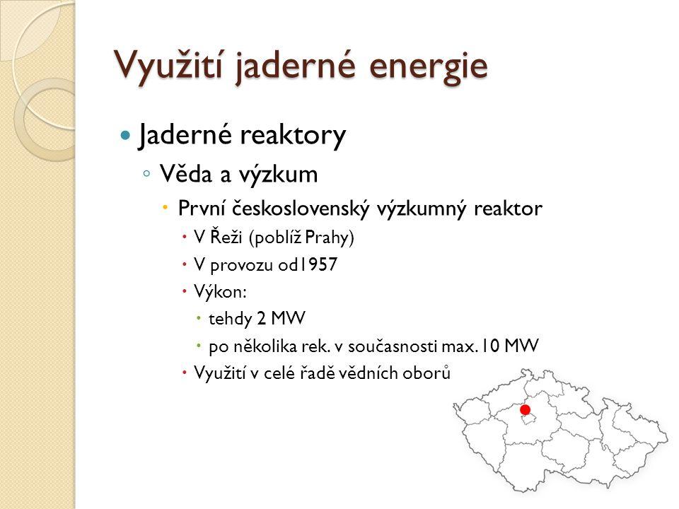 Využití jaderné energie Jaderné reaktory ◦ Věda a výzkum  První československý výzkumný reaktor  V Řeži (poblíž Prahy)  V provozu od1957  Výkon: 