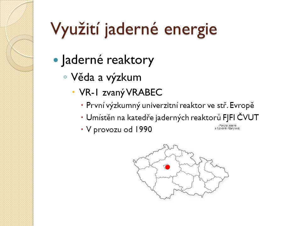 Využití jaderné energie Jaderné reaktory ◦ Věda a výzkum  VR-1 zvaný VRABEC  První výzkumný univerzitní reaktor ve stř. Evropě  Umístěn na katedře