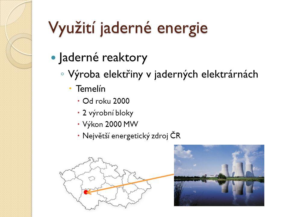Využití jaderné energie Jaderné reaktory ◦ Výroba elektřiny v jaderných elektrárnách  Temelín  Od roku 2000  2 výrobní bloky  Výkon 2000 MW  Nejv