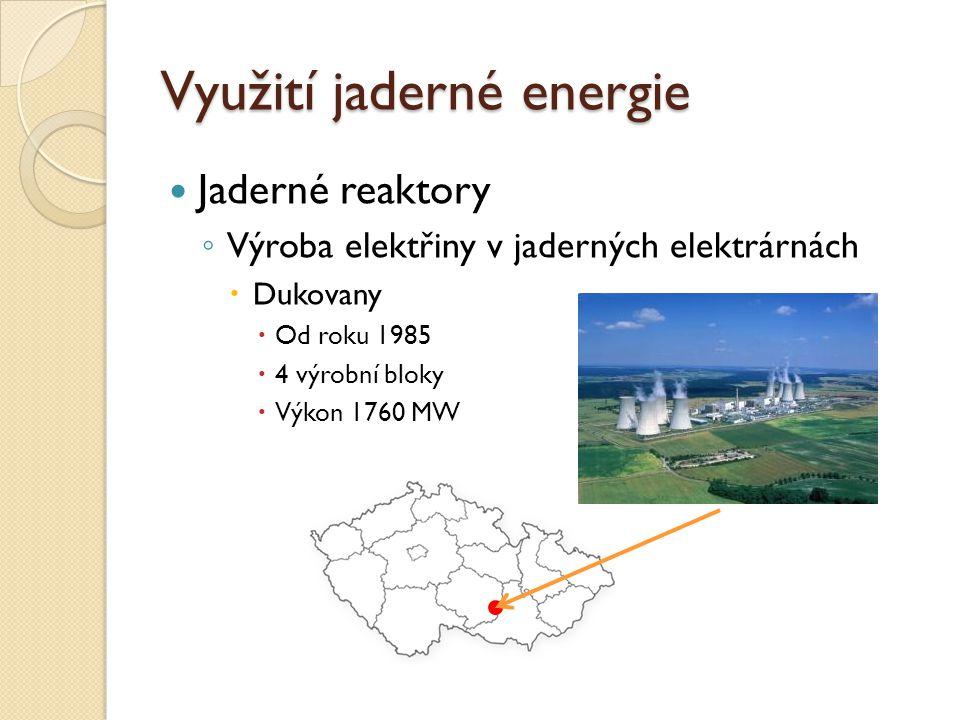 Využití jaderné energie Jaderné reaktory ◦ Výroba elektřiny v jaderných elektrárnách  Dukovany  Od roku 1985  4 výrobní bloky  Výkon 1760 MW