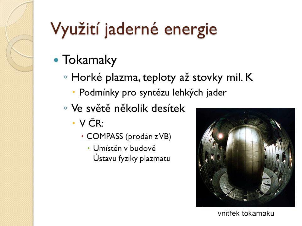 Využití jaderné energie Tokamaky ◦ Horké plazma, teploty až stovky mil. K  Podmínky pro syntézu lehkých jader ◦ Ve světě několik desítek  V ČR:  CO
