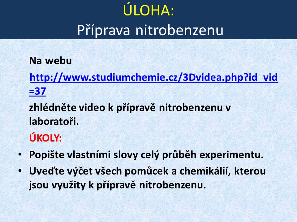 ÚLOHA: Příprava nitrobenzenu Na webu http://www.studiumchemie.cz/3Dvidea.php?id_vid =37 zhlédněte video k přípravě nitrobenzenu v laboratoři. ÚKOLY: P