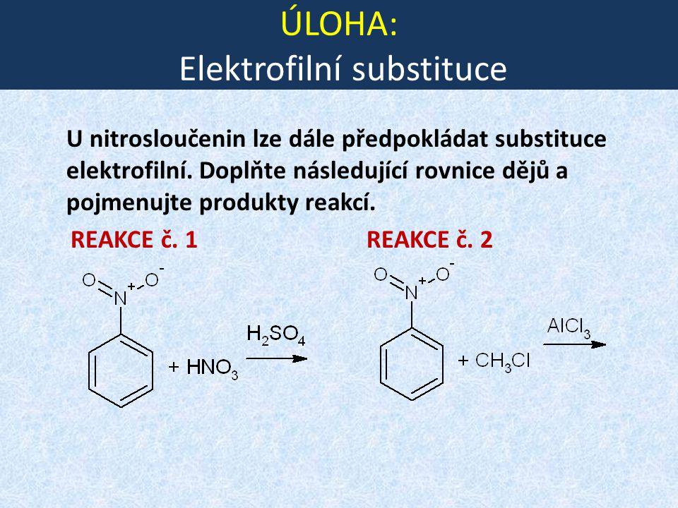 ÚLOHA: Elektrofilní substituce U nitrosloučenin lze dále předpokládat substituce elektrofilní. Doplňte následující rovnice dějů a pojmenujte produkty