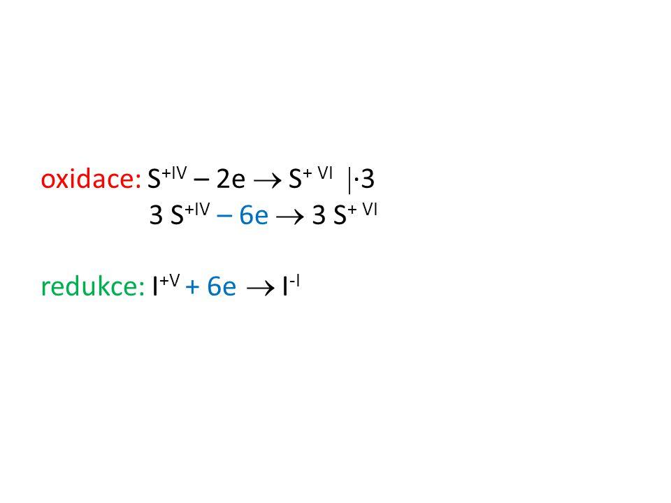 oxidace: S +IV – 2e  S + VI  ∙3 3 S +IV – 6e  3 S + VI redukce: I +V + 6e  I -I