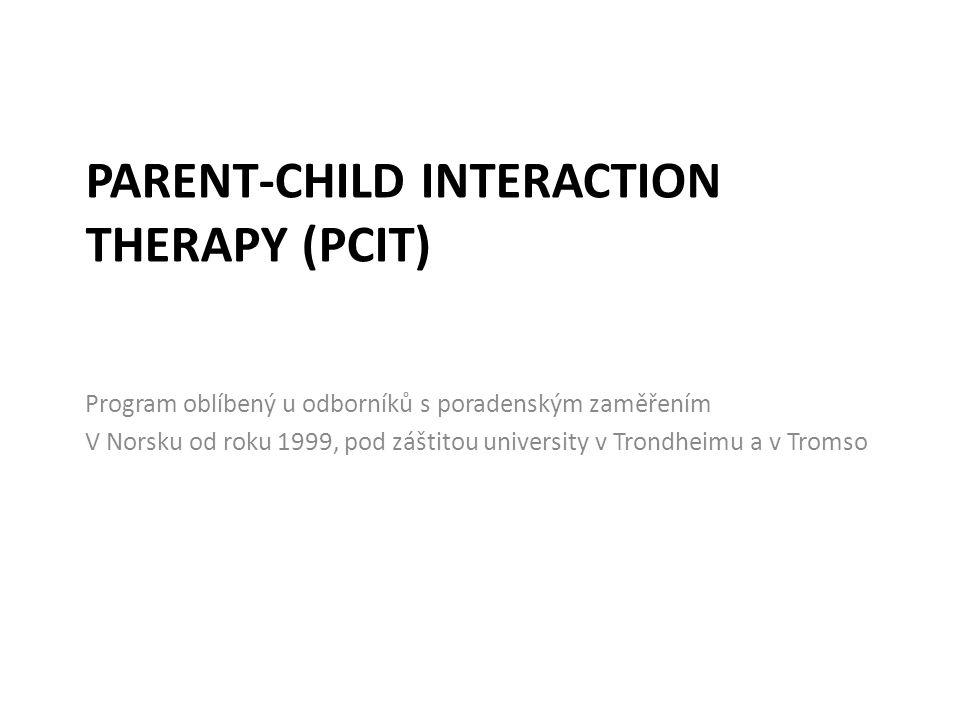 PARENT-CHILD INTERACTION THERAPY (PCIT) Program oblíbený u odborníků s poradenským zaměřením V Norsku od roku 1999, pod záštitou university v Trondhei