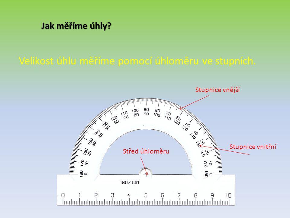 Jak měříme úhly? Velikost úhlu měříme pomocí úhloměru ve stupních. Stupnice vnější Stupnice vnitřní Střed úhloměru