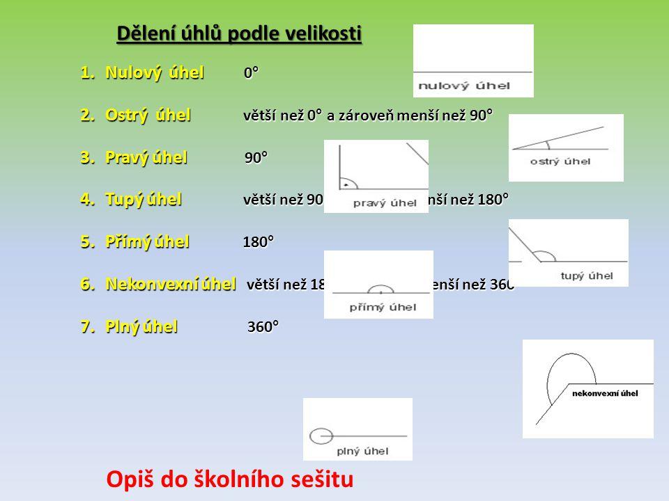 Dělení úhlů podle velikosti 1.Nulový úhel 0 ° 2.Ostrý úhel větší než 0 ° a zároveň menší než 90 ° 3.Pravý úhel 90 ° 4.Tupý úhel větší než 90 ° a zárov