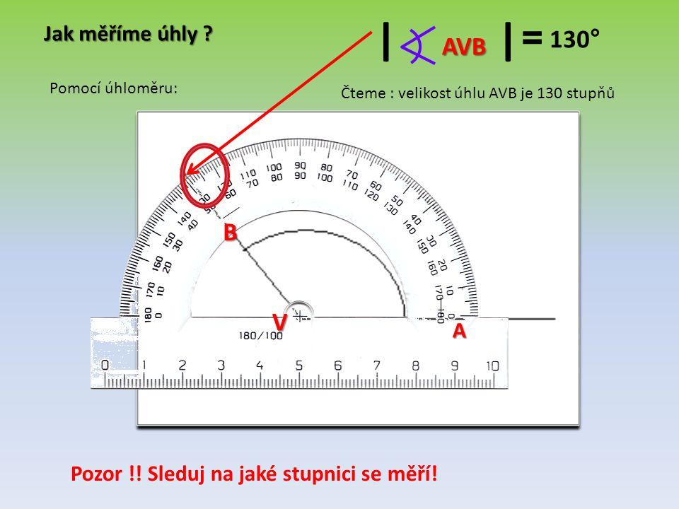 Jak měříme úhly ? V A B AVB II = 130 ° Čteme : velikost úhlu AVB je 130 stupňů Pomocí úhloměru: Pozor !! Sleduj na jaké stupnici se měří!