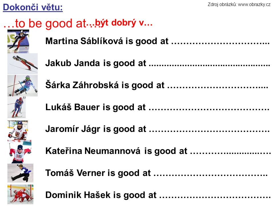Dokonči větu: …to be good at … …být dobrý v… Martina Sáblíková is good at …………………………...