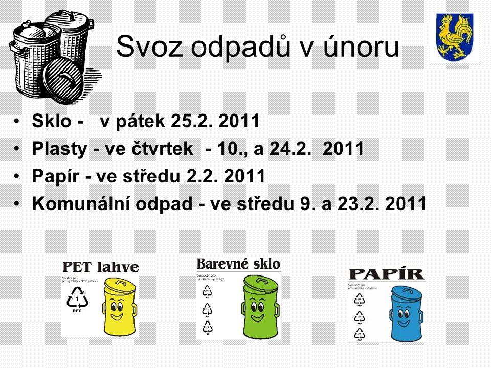 Svoz odpadů v únoru Sklo - v pátek 25.2. 2011 Plasty - ve čtvrtek - 10., a 24.2. 2011 Papír - ve středu 2.2. 2011 Komunální odpad - ve středu 9. a 23.